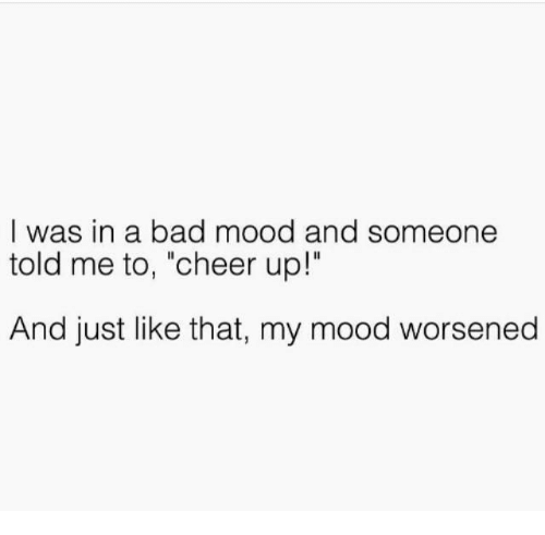 """Cheering Up: I was in a bad mood and someone  told me to, """"cheer up!""""  And just like that, my mood worsened"""