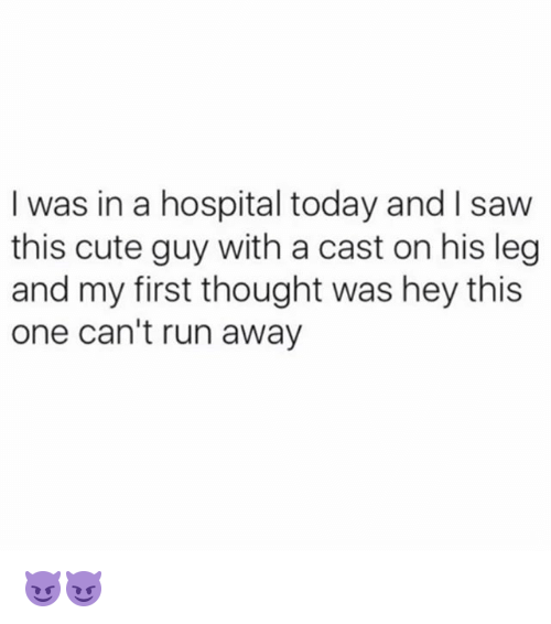 Cute, Run, and Saw: I was in a hospital today and I saw  this cute guy with a cast on his leg  and my first thought was hey this  one can't run away 😈😈