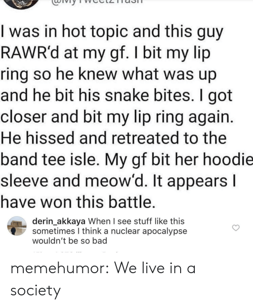 Bad, Tumblr, and Blog: I was in hot topic and this guy  RAWR'd at my gf. I bit my lip  ring so he knew what was up  and he bit his snake bites. I got  closer and bit my lip ring again.  He hissed and retreated to the  band tee isle. My gf bit her hoodie  sleeve and meow'd. It appears I  have won this battle.  derin_akkaya When I see stuff like this  sometimes I think a nuclear apocalypse  wouldn't be so bad memehumor:  We live in a society