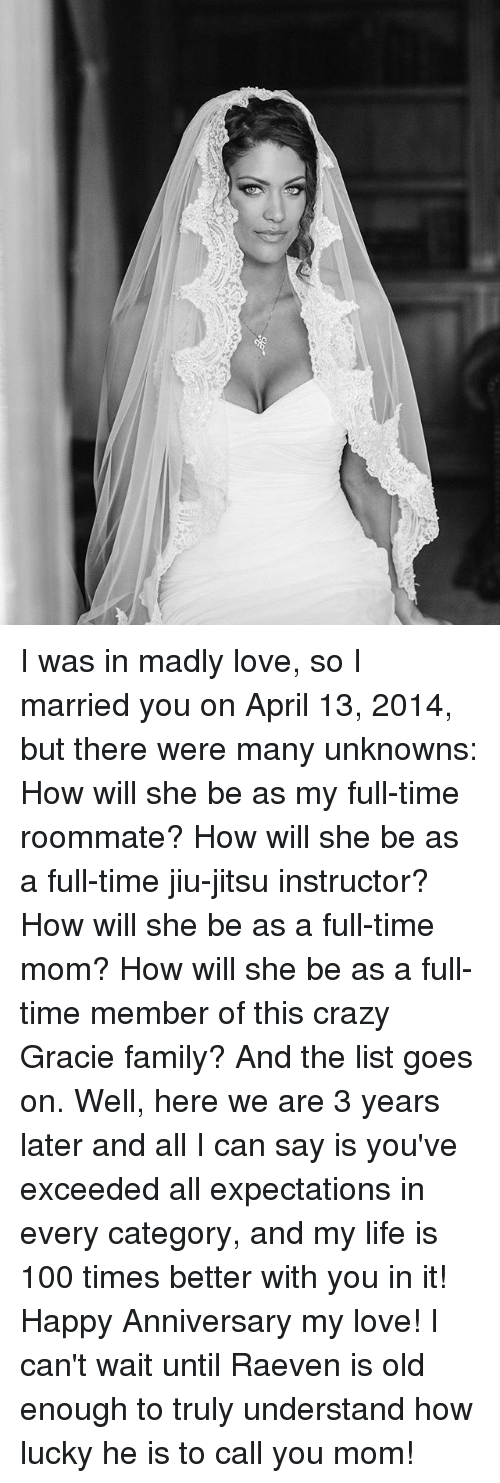 Anaconda, Crazy, and Family: I was in madly love, so I married you on April 13, 2014, but there were many unknowns: How will she be as my full-time roommate? How will she be as a full-time jiu-jitsu instructor? How will she be as a full-time mom? How will she be as a full-time member of this crazy Gracie family? And the list goes on. Well, here we are 3 years later and all I can say is you've exceeded all expectations in every category, and my life is 100 times better with you in it! Happy Anniversary my love! I can't wait until Raeven is old enough to truly understand how lucky he is to call you mom!