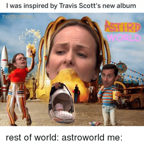Memes, World, and New Album: I was inspired by Travis Scott's new album  theofficeshow rest of world: astroworld me: