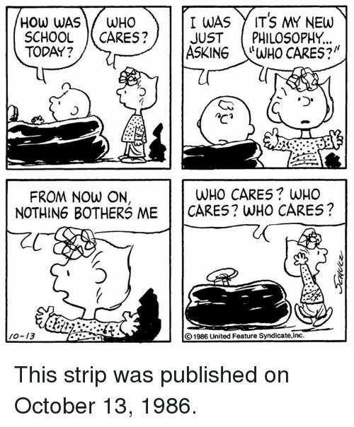 """Memes, School, and Philosophy: I WAS  ITS MY NEW  HOW WAS  WHO  SCHOOL  CARES?  JUST PHILOSOPHY  ASKING  WHO CARES?""""  TODAY?  WHO CARES WHO  FROM NOW ON,  NOTHING BOTHERS ME CARES? WHO CARES?  O1986 United Feature Syndicate, Inc. This strip was published on October 13, 1986."""