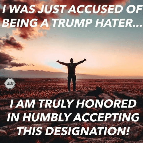 Trump Hater: I WAS JUST ACCUSED OF  BEING A TRUMP HATER.  Le  Action  IAM TRULY HONORED  IN HUMBLY ACCEPTING  THIS DESIGNATION!