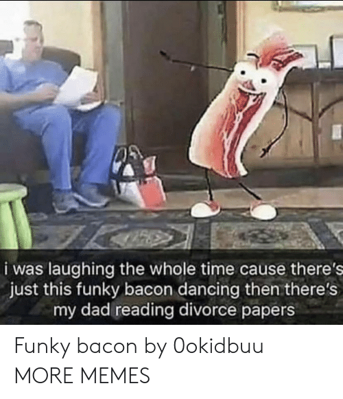 Divorce: i was laughing the whole time cause there's  just this funky bacon dancing then there's  my dad reading divorce papers Funky bacon by 0okidbuu MORE MEMES