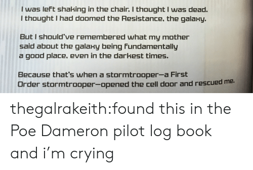Poe Dameron: I was left shaking in the chair. I thought I was dead.  I thought I had doomed the Resistance, the galaxy.  But I should've remembered what my mother  said about the galaxy being Fundamentally  a good place, even in the darkest times.  Because that's when a stormtrooper-a First  Drder stormtrooper-opened the cell door and rescued me. thegalrakeith:found this in the Poe Dameron pilot log book and i'm crying