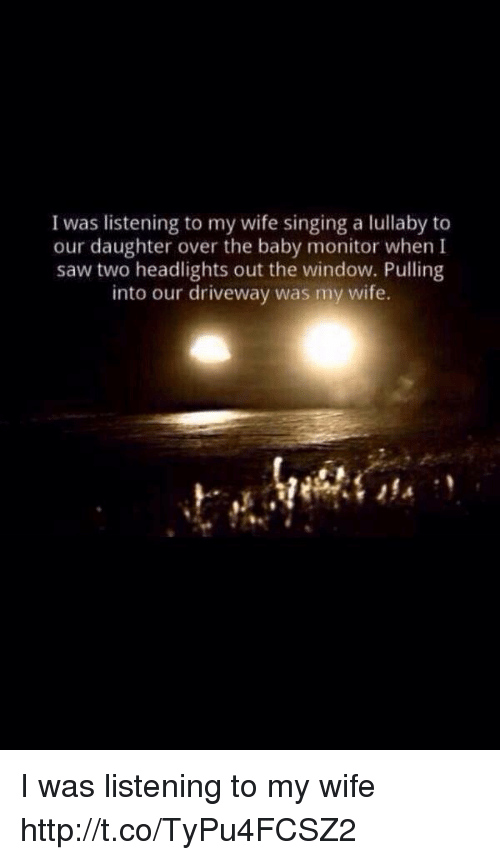 baby monitor: I was listening to my wife singing a lullaby to  our daughter over the baby monitor when I  saw two headlights out the window. Pulling  into our driveway was my wife. I was listening to my wife http://t.co/TyPu4FCSZ2