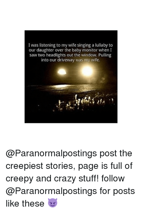 baby monitor: I was listening to my wife singing a lullaby to  our daughter over the baby monitor when I  saw two headlights out the window. Pulling  into our driveway was my wife. @Paranormalpostings post the creepiest stories, page is full of creepy and crazy stuff! follow @Paranormalpostings for posts like these 😈