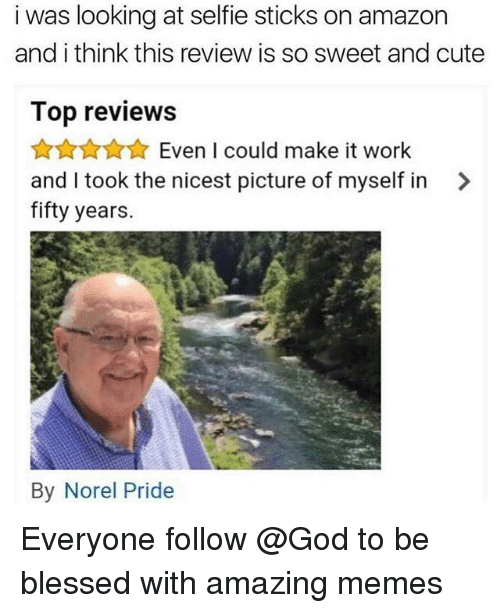 Amazon, Blessed, and Cute: i was looking at selfie sticks on amazon  and i think this review is so sweet and cute  Top reviews  ☆☆☆ Even I could make it work  and I took the nicest picture of myself in >  fifty years.  By Norel Pride Everyone follow @God to be blessed with amazing memes