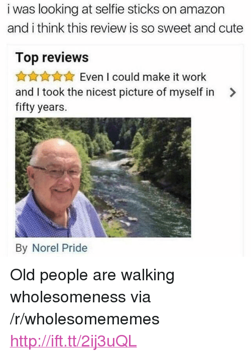 """Selfie Sticks: i was looking at selfie sticks on amazon  and i think this review is so sweet and cute  Top reviews  AnAAEven I could make it work  and I took the nicest picture of myself in >  fifty years.  By Norel Pride <p>Old people are walking wholesomeness via /r/wholesomememes <a href=""""http://ift.tt/2ij3uQL"""">http://ift.tt/2ij3uQL</a></p>"""
