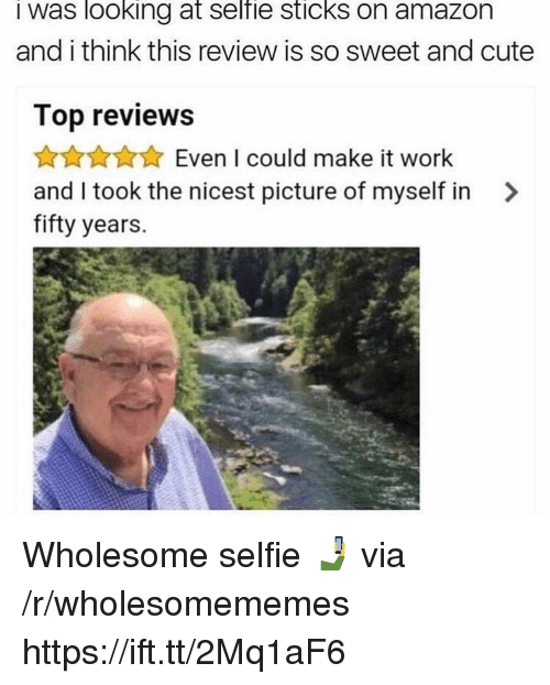 Amazon, Cute, and Selfie: I was looking at selfie sticks on amazon  and i think this review is so sweet and cute  Top reviews  AKAAEven I could make it work  and I took the nicest picture of myself in >  fifty years. Wholesome selfie 🤳 via /r/wholesomememes https://ift.tt/2Mq1aF6