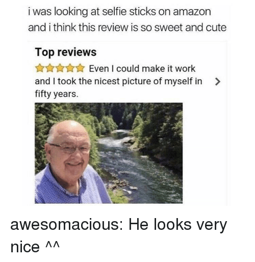 Selfie Sticks: i was looking at selfie sticks on amazon  and i think this review is so sweet and cute  Top reviews  AnAXEven I could make it work  and I took the nicest picture of myself in >  fifty years. awesomacious:  He looks very nice ^^