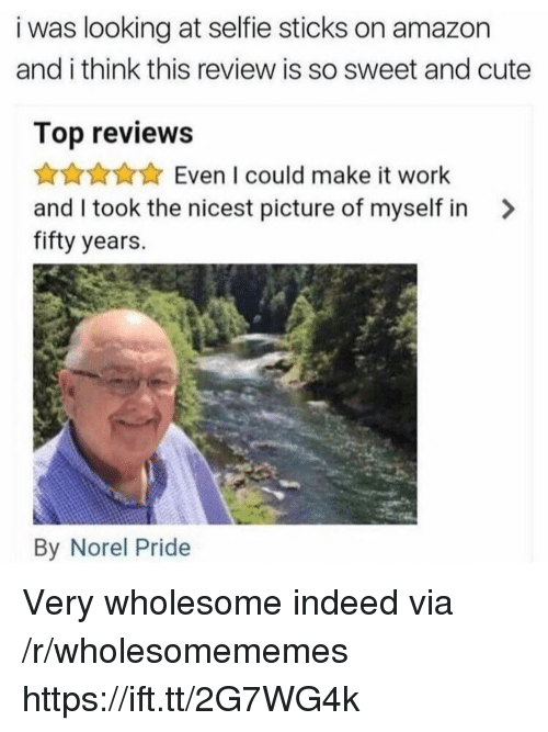 Selfie Sticks: i was looking at selfie sticks on amazon  and i think this review is so sweet and cute  Top reviews  Even I could make it work  and I took the nicest picture of myself in >  fifty years.  By Norel Pride Very wholesome indeed via /r/wholesomememes https://ift.tt/2G7WG4k