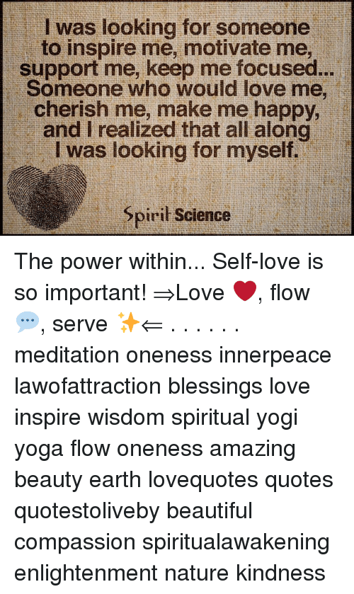 Beautiful, Love, and Memes: I was looking for someone  to inspire me, motivate me,  support me, keep me focused..  Someone who would love me,  cherish me, make me happy.  and I realized that all alond  I was looking for myself.  piril Science The power within... Self-love is so important! ⇒Love ❤️, flow 💬, serve ✨⇐ . . . . . . meditation oneness innerpeace lawofattraction blessings love inspire wisdom spiritual yogi yoga flow oneness amazing beauty earth lovequotes quotes quotestoliveby beautiful compassion spiritualawakening enlightenment nature kindness