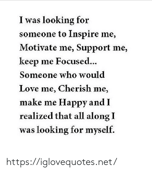 inspire: I was looking for  someone to Inspire me,  Motivate me, Support me,  keep me Focused...  Someone who would  Love me, Cherish me,  make me Happy and I  realized that all along I  was looking for myself. https://iglovequotes.net/