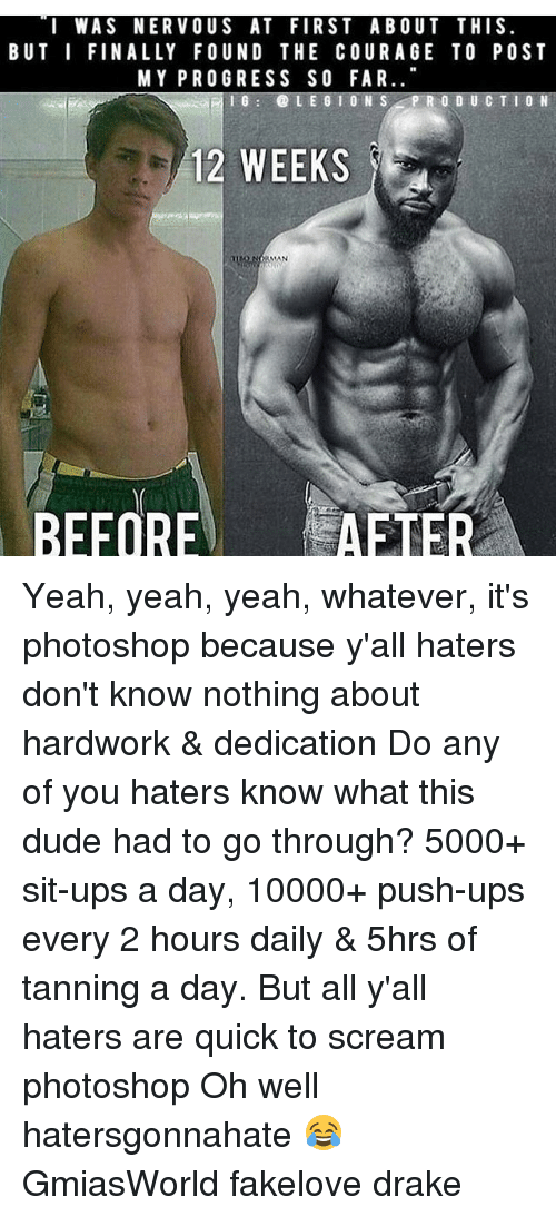 Drake, Memes, and Photoshop: I WAS NERVOUS AT FIRST ABOUT THIS.  BUT I FINALLY FOUND THE COURAGE TO POS T  MY PROGRESS SO FAR  10  PRO  CTION  12 WEEKS  MAN  BEFORE AFTER Yeah, yeah, yeah, whatever, it's photoshop because y'all haters don't know nothing about hardwork & dedication Do any of you haters know what this dude had to go through? 5000+ sit-ups a day, 10000+ push-ups every 2 hours daily & 5hrs of tanning a day. But all y'all haters are quick to scream photoshop Oh well hatersgonnahate 😂 GmiasWorld fakelove drake