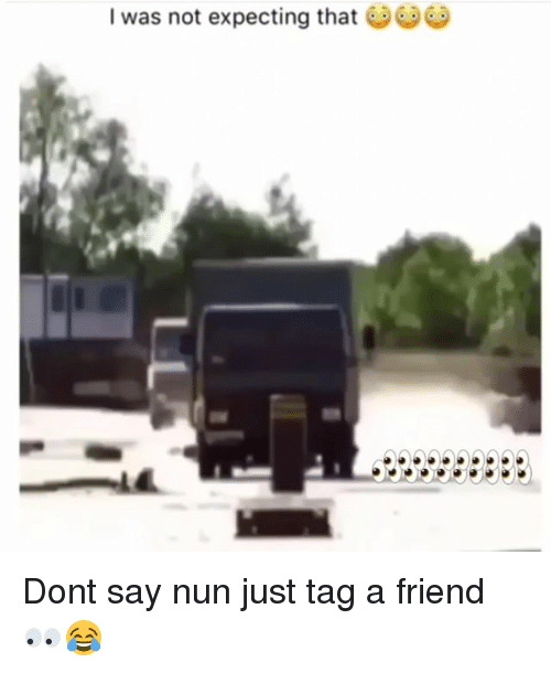 Funny, Friend, and Nun: I was not expecting that Dont say nun just tag a friend 👀😂