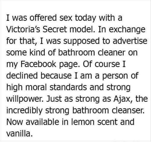 victorias secret models: I was offered sex today with a  Victoria's Secret model. In exchange  for that, I was supposed to advertise  some kind of bathroom cleaner on  my Facebook page. Of course I  declined because I am a person of  high moral standards and strong  willpower. Just as strong as Ajax, the  incredibly strong bathroom cleanser.  Now available in lemon scent and  vanilla.