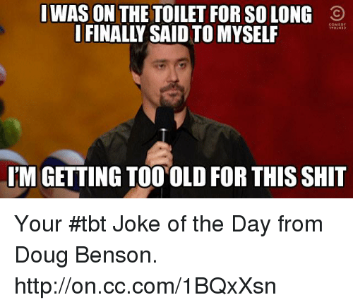 joke of the day: I WAS ON THE TOILET FOR SOLONG O  I FINALLY SAID TO MYSELF  IM GETTING TOO OLD FOR THISSHIT Your #tbt Joke of the Day from Doug Benson. http://on.cc.com/1BQxXsn