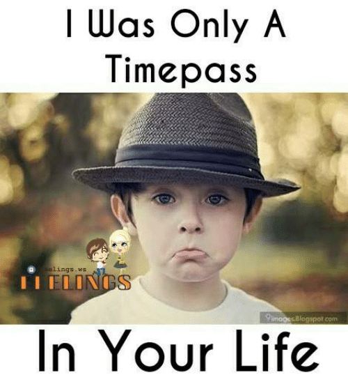 Life, Memes, and Blogspot: I Was Only A  Timepass  lings ,ws  Blogspot com  In Your Life