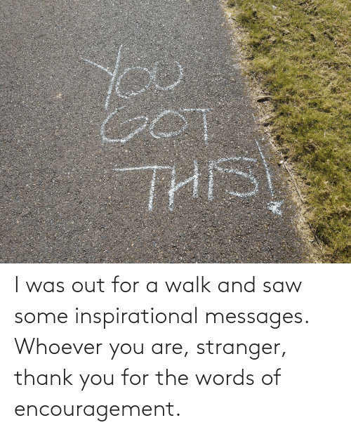 walk: I was out for a walk and saw some inspirational messages. Whoever you are, stranger, thank you for the words of encouragement.