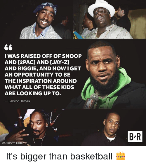biggie: I WAS RAISED OFF OF SNOOP  AND [2PAC] AND [JAY-Z]  AND BIGGIE, AND NOW IGET  AN OPPORTUNITY TO BE  THE INSPIRATION AROUND  WHAT ALL OF THESE KIDS  ARE LOOKING UP TO.  -LeBron James  B R  VIA HBO's THE SHOP It's bigger than basketball 👑