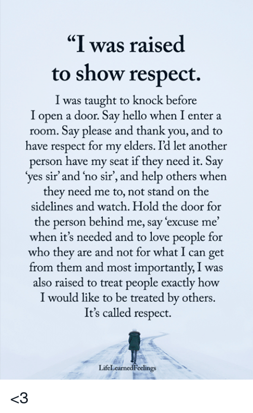 """Hold The Door: """"I was raised  to show respect.  I was taught to knock before  I open a door. Say hello when I enter a  room. Say please and thank you, and to  ave respect for my elders. Id let another  person have my seat if they need it. Say  yes sir' and 'no sir, and help others when  they need me to, not stand on the  sidelines and watch. Hold the door for  the person behind me, say 'excuse me'  when it's needed and to love people for  who they are and not for what I can get  from them and most importantly, I was  also raised to treat people exactly how  I would like to be treated by others.  It's called respect.  LifeLearnedFeclings <3"""