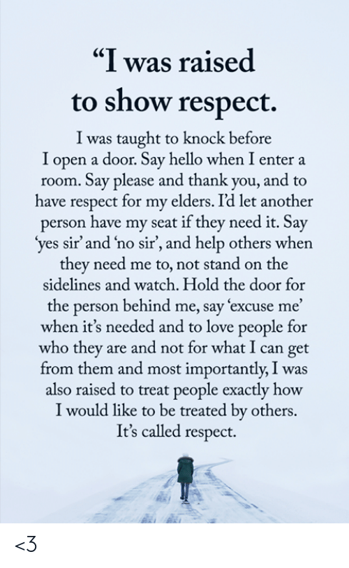 """And Most Importantly: """"I was raised  to show respect.  I was taught to knock before  I open a door. Say hello when I enter a  room. Say please and thank you, and to  have respect for my elders. I'd let another  person have my seat if they need it. Say  'yes sir' and 'no sir', and help others when  they need me to, not stand on the  sidelines and watch. Hold the door for  the person behind me, say excuse me'  when it's needed and to love people for  who they are and not for what I can get  from them and most importantly, I was  also raised to treat people exactly how  I would like to be treated by others.  It's called respect. <3"""