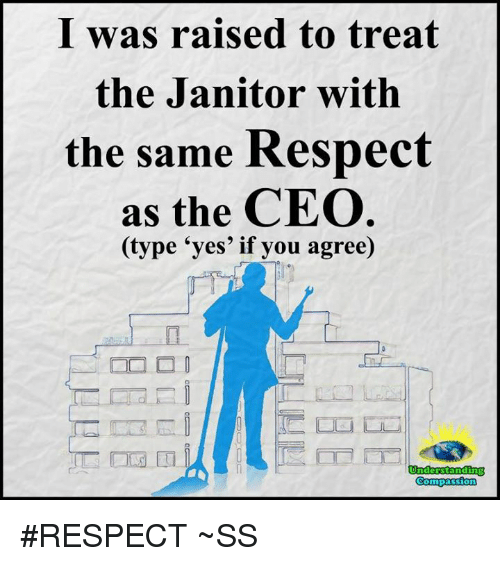 "memes: I was raised to treat  the Janitor with  the same Respect  as the CEO  (type ""yes' if you agree)  Compassion #RESPECT ~SS"