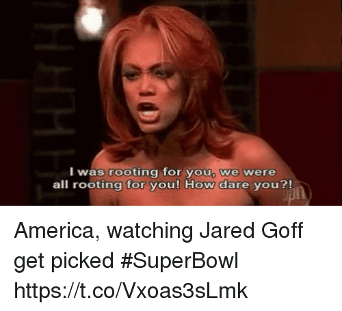 rooting for you: I was rooting for you, we were  all rooting for you! How dare you?! America, watching Jared Goff get picked #SuperBowl https://t.co/Vxoas3sLmk