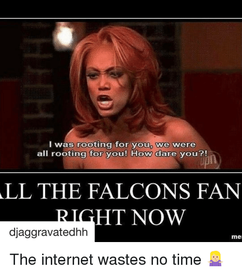 Falcons Fans: I was rooting for youp we were  all rooting for you! How dare you?!  ALL THE FALCONS FAN  HT NOW  djaggravatedhh  mel The internet wastes no time 🤷🏼‍♀️