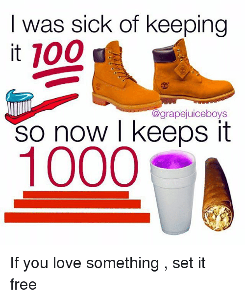 Keeping It 100: I was sick of keeping  it 100  agrapejuiceboys  So now I keeps it  1000 If you love something , set it free