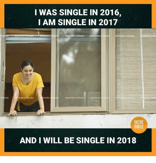 Memes, Single, and 🤖: I WAS SINGLE IN 2016,  I AM SINGLE IN 2017  INCREDIBLE HUMANS  NCREMBILE HUMANS  HUM  ANS  EDIBLE 氾MANS  REDIBLE  INCREDIEBLE  INCRE  DIBLE  AND I WILL BE SINGLE IN 2018