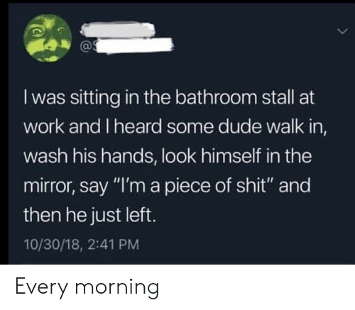 "A Piece Of Shit: I was sitting in the bathroom stall at  work and I heard some dude walk in,  wash his hands, look himself in the  mirror, say ""I'm a piece of shit"" and  then he just left.  10/30/18, 2:41 PM Every morning"