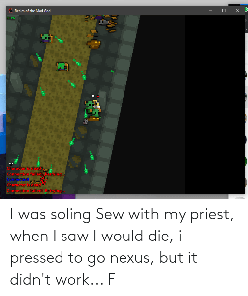 Pressed: I was soling Sew with my priest, when I saw I would die, i pressed to go nexus, but it didn't work... F