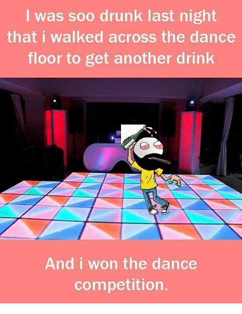Memes, I Won, and 🤖: I was soo drunk last night  that I walked across the dance  floor to get another drink  And i won the dance  competition.