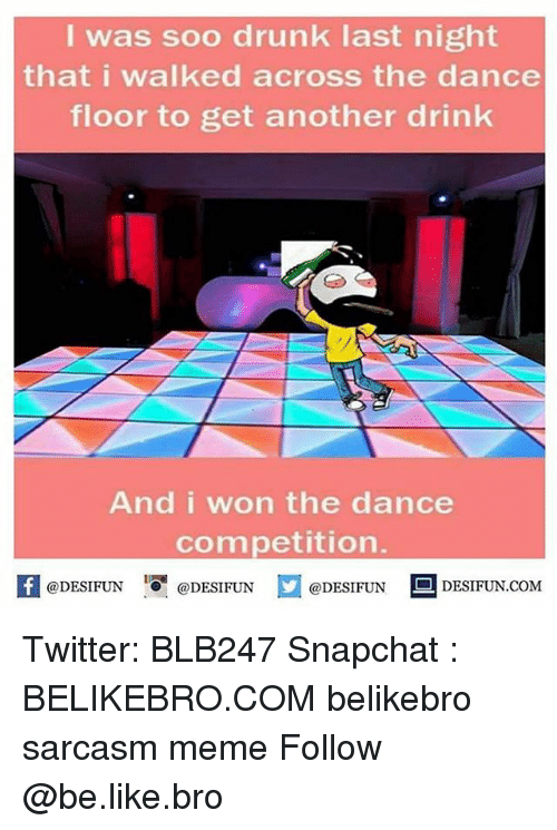 Memes, I Won, and 🤖: I was soo drunk last night  that i walked across the dance  floor to get another drink  And i won the dance  competition  @DESIFUN  @DESIFUN  @DESIFUN  DESIFUN.COM Twitter: BLB247 Snapchat : BELIKEBRO.COM belikebro sarcasm meme Follow @be.like.bro