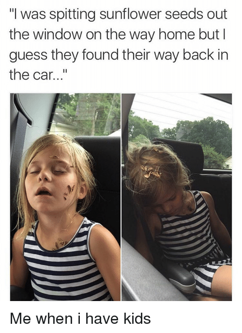 "Sunflowering: ""I was spitting sunflower seeds out  the window on the way home but I  guess they found their way back in  the car Me when i have kids"