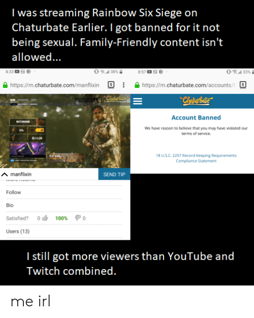 tml: I was streaming Rainbow Six Siege on  Chaturbate Earlier. I got banned for it not  being sexual. Family-Friendly content isn't  allowed...  O 33%  8:57 E  8:33  38%  http://m.chaturbate.com/manflixin  http://m.chaturbate.com/accounts/  Chaiabide  Chaigbate  ME OPERATRS  Account Banned  MI  We have reason to believe that you may have violated our  terms of service.  eCLUB  eloua  18 US.C. 2257 Record-Keeping Requirements  TML  Compliance Statement  manflixin  SEND TIP  Follow  Bio  Satisfied?  0  100%  0  Users (13)  Istill got more viewers than YouTube and  Twitch combined. me irl