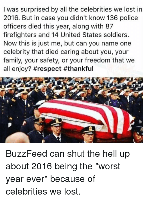 "Memes, Soldiers, and The Worst: I was surprised by all the celebrities we lost in  2016. But in case you didn't know 136 police  officers died this year, along with 87  firefighters and 14 United States soldiers.  Now this is just me, but can you name one  celebrity that died caring about you, your  family, your safety, or your freedom that we  all enjoy? BuzzFeed can shut the hell up about 2016 being the ""worst year ever"" because of celebrities we lost."