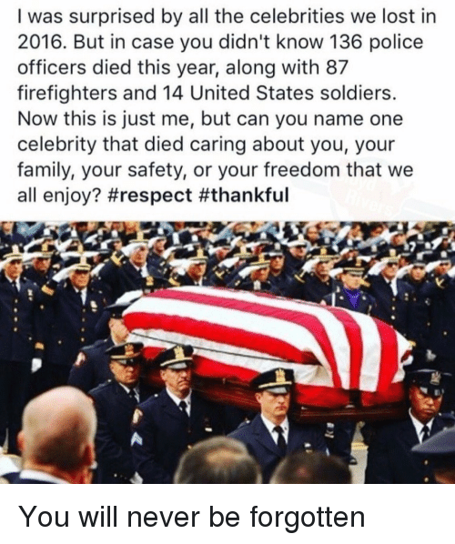 Family, Memes, and Police: I was surprised by all the celebrities we lost in  2016. But in case you didn't know 136 police  officers died this year, along with 87  firefighters and 14 United States soldiers.  Now this is just me, but can you name one  celebrity that died caring about you, your  family, your safety, or your freedom that we  all enjoy? You will never be forgotten