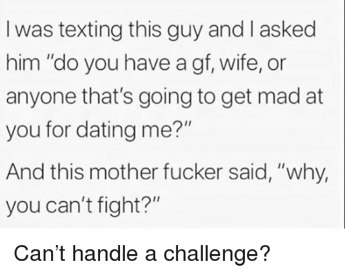 "Dating, Texting, and Wife: I was texting this guy and I asked  him ""do you have a gf, wife, or  anyone that's going to get mad at  you for dating me?""  And this mother fucker said, ""why,  you can't fight?"" Can't handle a challenge?"