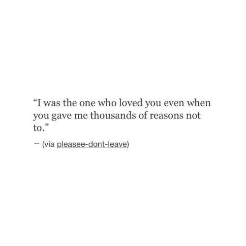 """don't leave: """"I was the one who loved you even when  you gave me thousands of reasons not  to.""""  (via pleasee-dont-leave)"""
