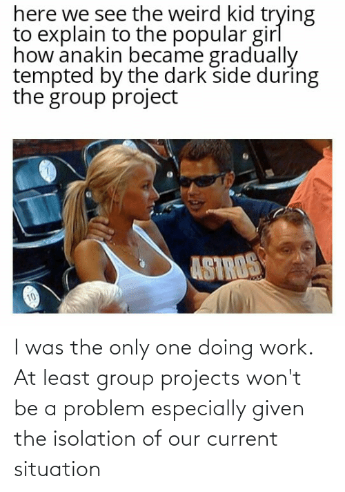 Group Projects: I was the only one doing work. At least group projects won't be a problem especially given the isolation of our current situation