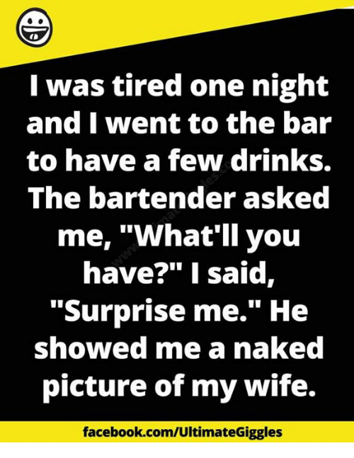 """Pictures Of My Wife: I was tired one night  and I went to the bar  to have a few drinks.  The bartender asked  me, """"What'll you  have?"""" I said,  Surprise me."""" He  showed me a naked  picture of my wife.  facebook.com/Ultimate"""