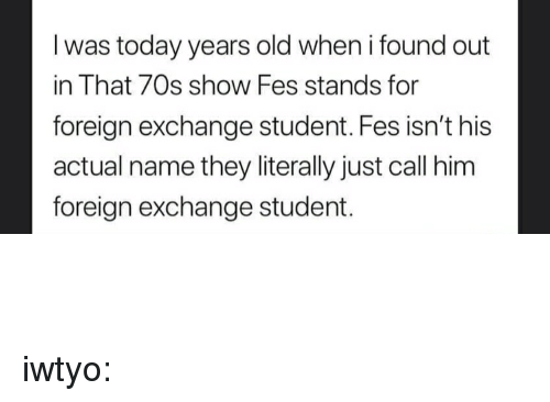 70s Show: I was today years old when i found out  in That 70s show Fes stands for  foreign exchange student. Fes isn't his  actual name they literally just call him  foreign exchange student. iwtyo: