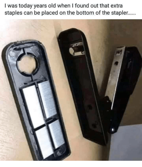 Staples: I was today years old when I found out that extra  staples can be placed on the bottom of the stapler.