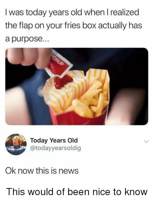 flap: I was today years old when I realized  the flap on your fries box actually has  a purpose...  Today Years Old  @todayyearsoldig  Ok now this is news This would of been nice to know