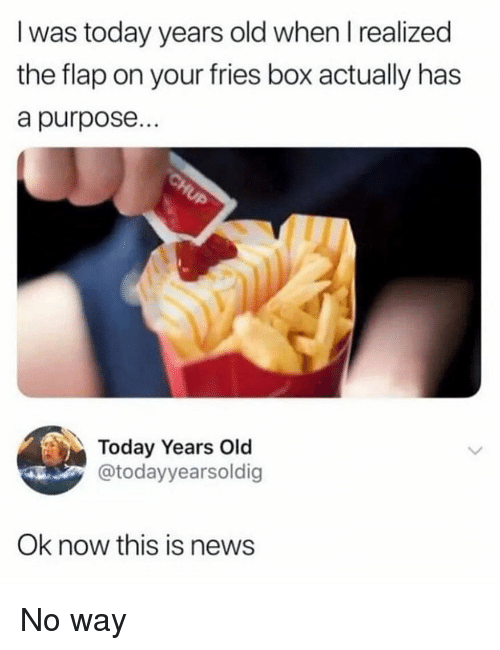 flap: I was today years old when I realized  the flap on your fries box actually has  a purpose...  Today Years Old  @todayyearsoldig  Ok now this is news No way