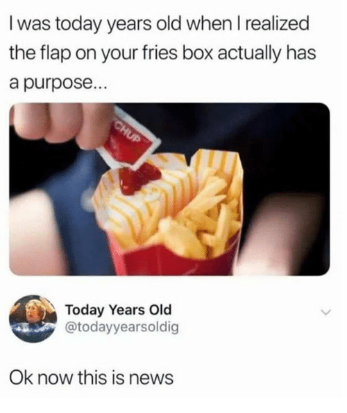 flap: I was today years old when I realized  the flap on your fries box actually has  a purpose..  Today Years Old  @todayyearsoldig  Ok now this is news