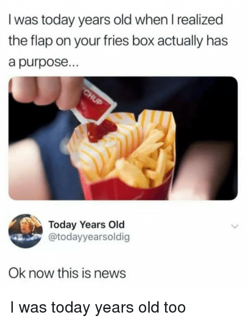 flap: I was today years old when I realized  the flap on your fries box actually has  a purpose...  Today Years Old  @todayyearsoldig  Ok now this is news I was today years old too